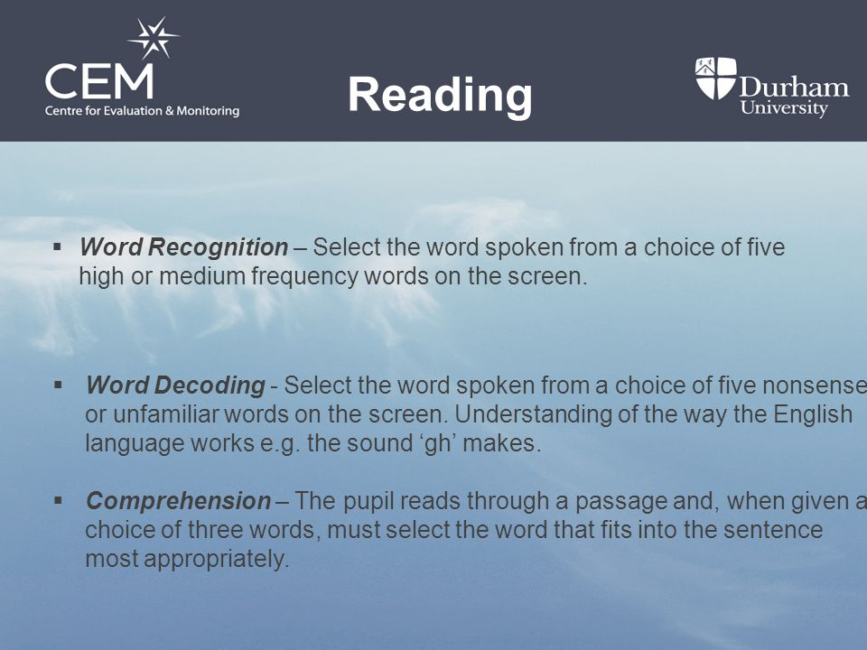 Reading  Word Recognition – Select the word spoken from a choice of five high or medium frequency words on the screen.  Word Decoding - Select the w