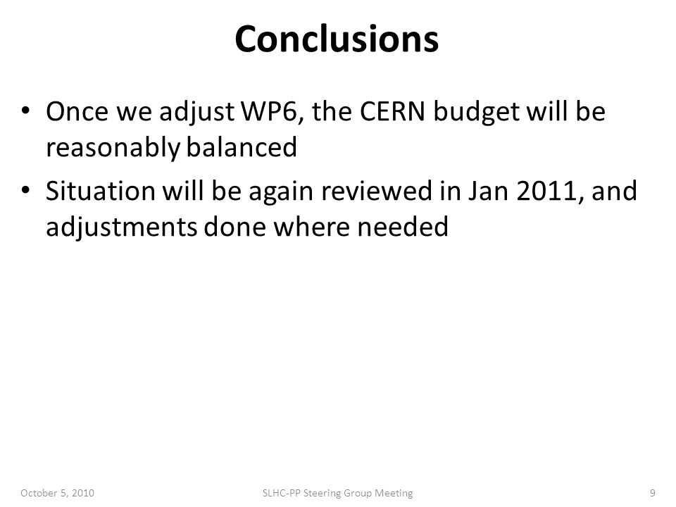 Conclusions Once we adjust WP6, the CERN budget will be reasonably balanced Situation will be again reviewed in Jan 2011, and adjustments done where needed October 5, 2010SLHC-PP Steering Group Meeting9