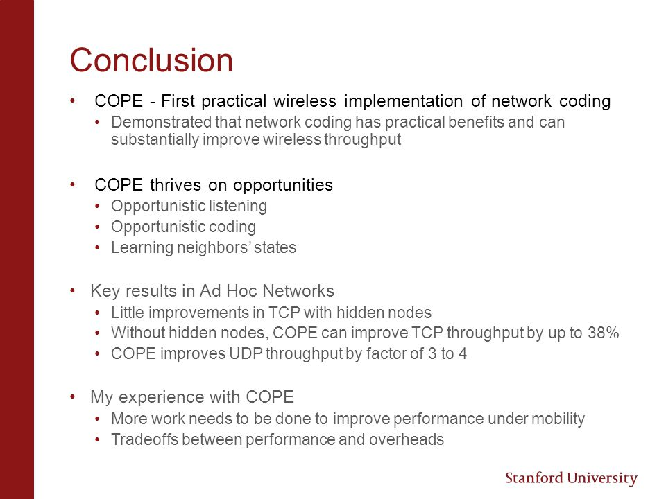 Conclusion COPE - First practical wireless implementation of network coding Demonstrated that network coding has practical benefits and can substantia