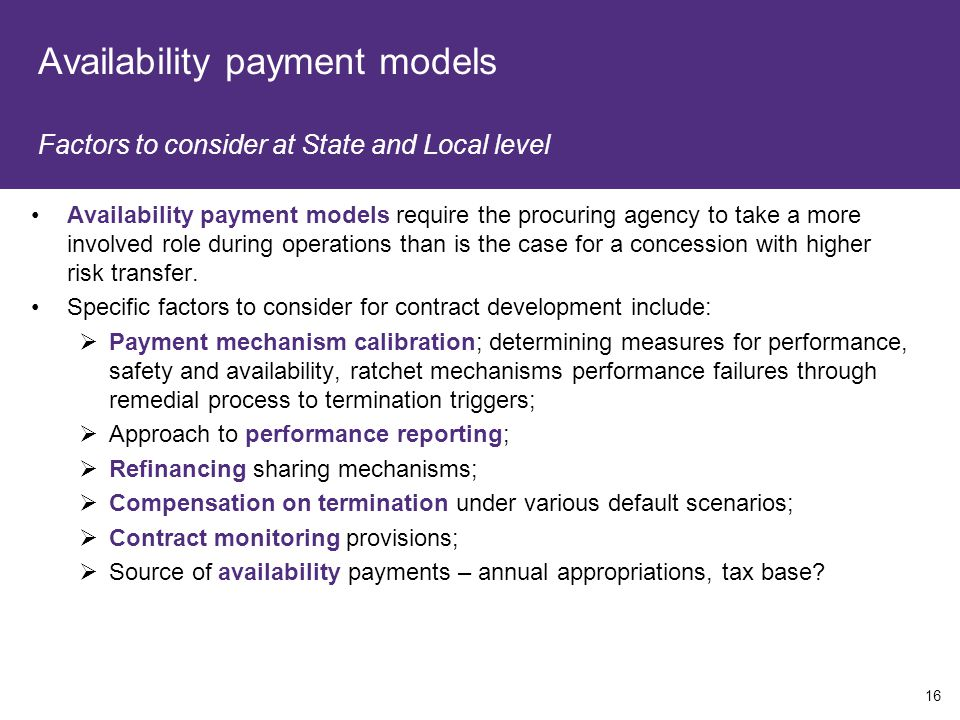 Availability payment models Factors to consider at State and Local level Availability payment models require the procuring agency to take a more involved role during operations than is the case for a concession with higher risk transfer.