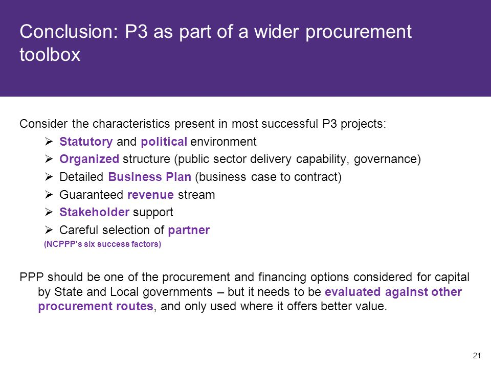 Conclusion: P3 as part of a wider procurement toolbox Consider the characteristics present in most successful P3 projects:  Statutory and political environment  Organized structure (public sector delivery capability, governance)  Detailed Business Plan (business case to contract)  Guaranteed revenue stream  Stakeholder support  Careful selection of partner (NCPPP s six success factors) PPP should be one of the procurement and financing options considered for capital by State and Local governments – but it needs to be evaluated against other procurement routes, and only used where it offers better value.