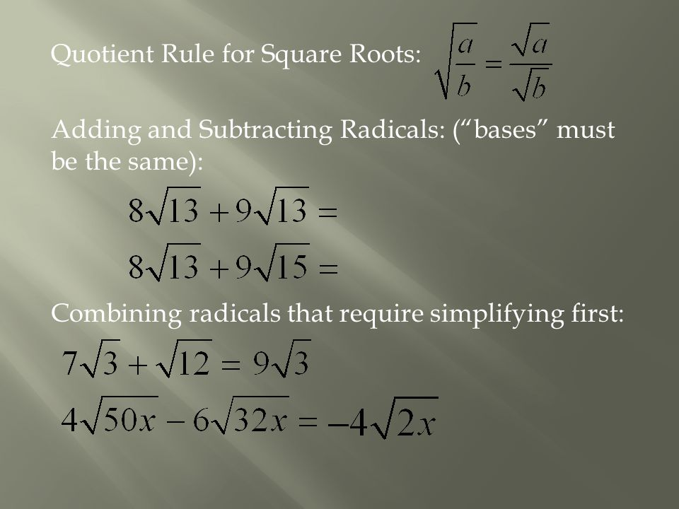 "Quotient Rule for Square Roots: Adding and Subtracting Radicals: (""bases"" must be the same): Combining radicals that require simplifying first:"