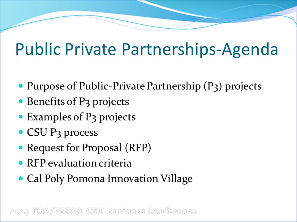 Public Private Partnerships-Agenda Purpose of Public-Private Partnership (P3) projects Benefits of P3 projects Examples of P3 projects CSU P3 process Request for Proposal (RFP) RFP evaluation criteria Cal Poly Pomona Innovation Village