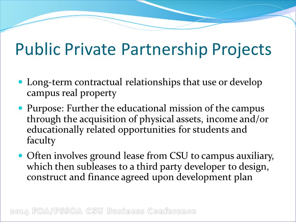 Public Private Partnership Projects Long-term contractual relationships that use or develop campus real property Purpose: Further the educational mission of the campus through the acquisition of physical assets, income and/or educationally related opportunities for students and faculty Often involves ground lease from CSU to campus auxiliary, which then subleases to a third party developer to design, construct and finance agreed upon development plan
