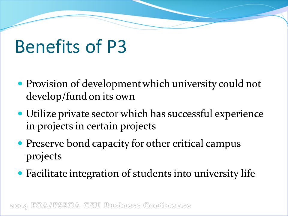 Benefits of P3 Provision of development which university could not develop/fund on its own Utilize private sector which has successful experience in projects in certain projects Preserve bond capacity for other critical campus projects Facilitate integration of students into university life