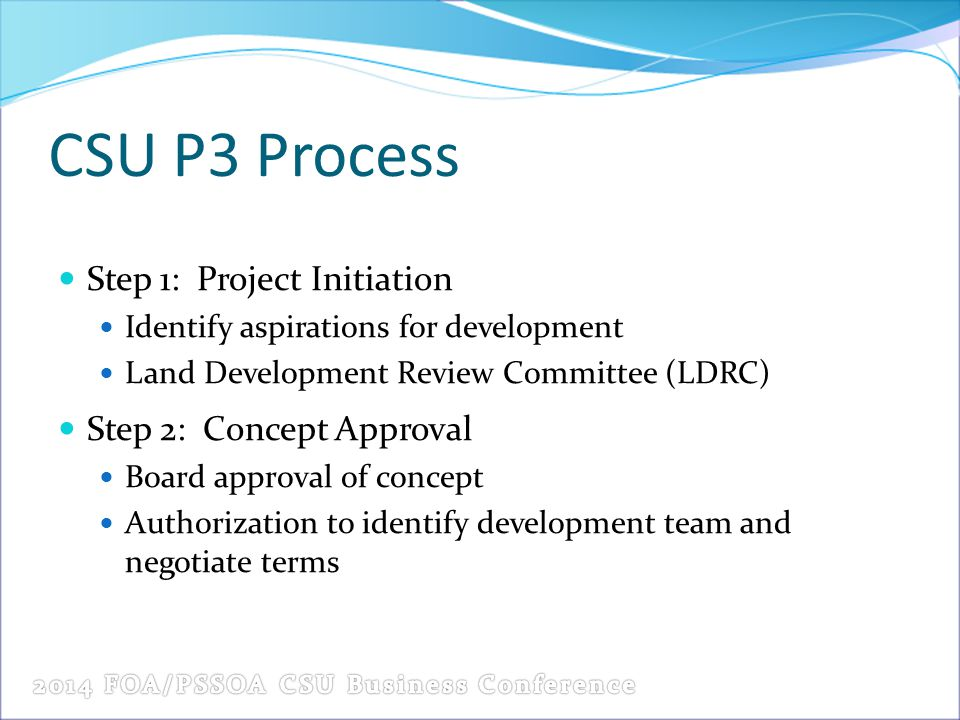 CSU P3 Process Step 1: Project Initiation Identify aspirations for development Land Development Review Committee (LDRC) Step 2: Concept Approval Board approval of concept Authorization to identify development team and negotiate terms
