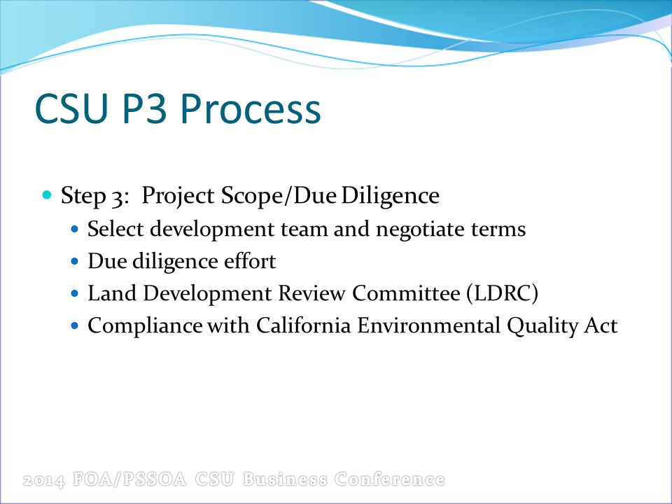 CSU P3 Process Step 3: Project Scope/Due Diligence Select development team and negotiate terms Due diligence effort Land Development Review Committee (LDRC) Compliance with California Environmental Quality Act