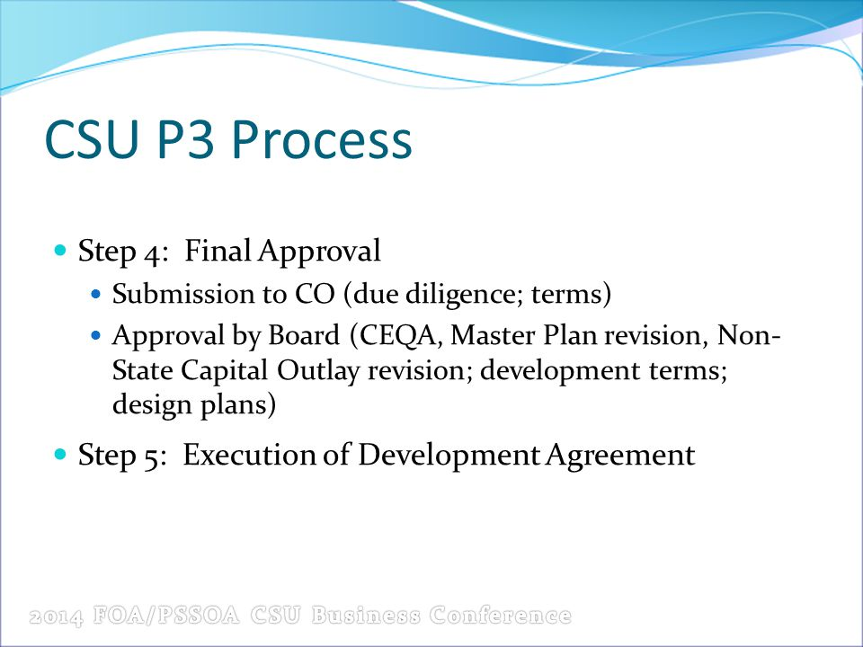 CSU P3 Process Step 4: Final Approval Submission to CO (due diligence; terms) Approval by Board (CEQA, Master Plan revision, Non- State Capital Outlay revision; development terms; design plans) Step 5: Execution of Development Agreement