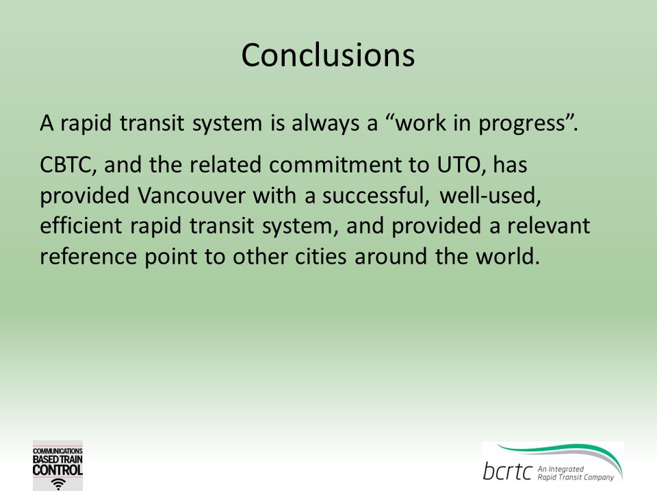 "Conclusions A rapid transit system is always a ""work in progress"". CBTC, and the related commitment to UTO, has provided Vancouver with a successful,"
