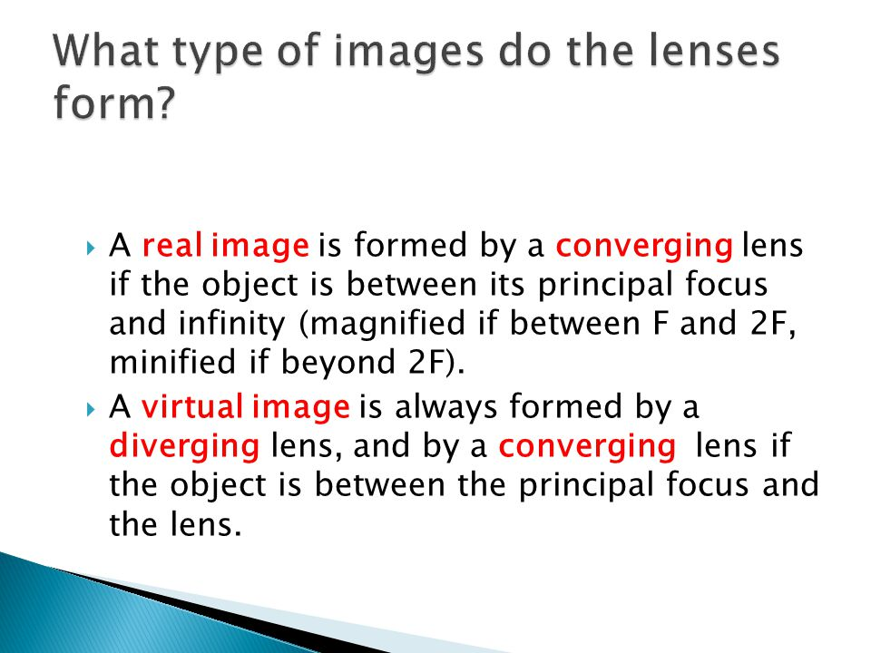  A real image is formed by a converging lens if the object is between its principal focus and infinity (magnified if between F and 2F, minified if beyond 2F).