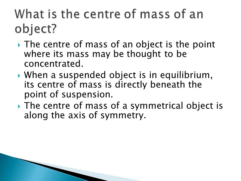  The centre of mass of an object is the point where its mass may be thought to be concentrated.