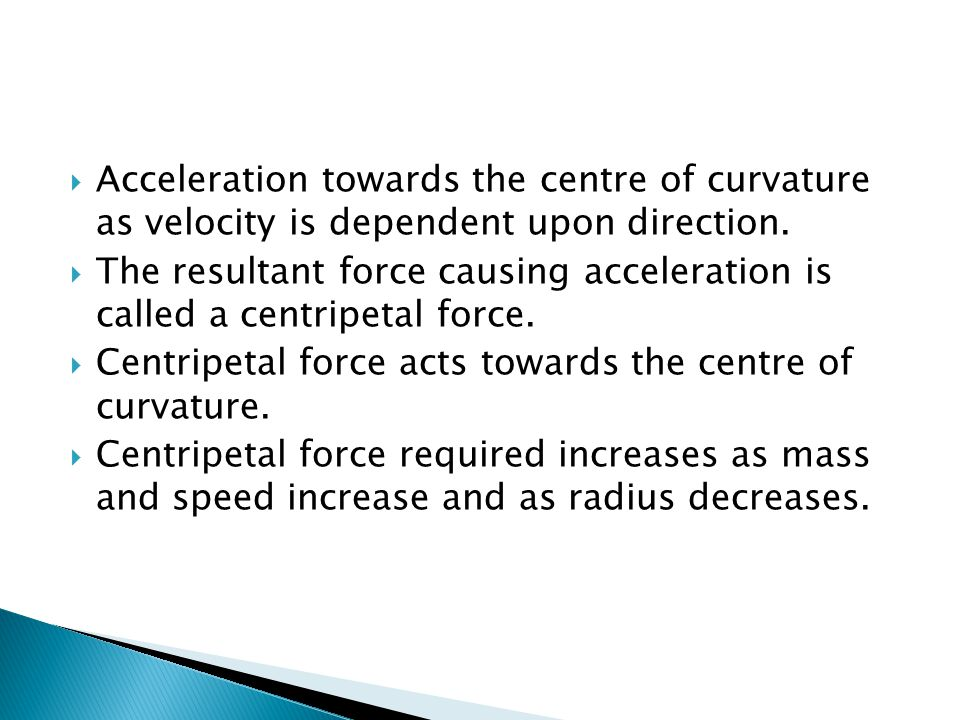  Acceleration towards the centre of curvature as velocity is dependent upon direction.
