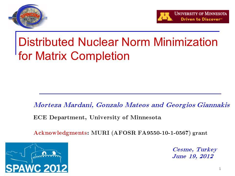 1 Distributed Nuclear Norm Minimization for Matrix Completion Morteza Mardani, Gonzalo Mateos and Georgios Giannakis ECE Department, University of Min