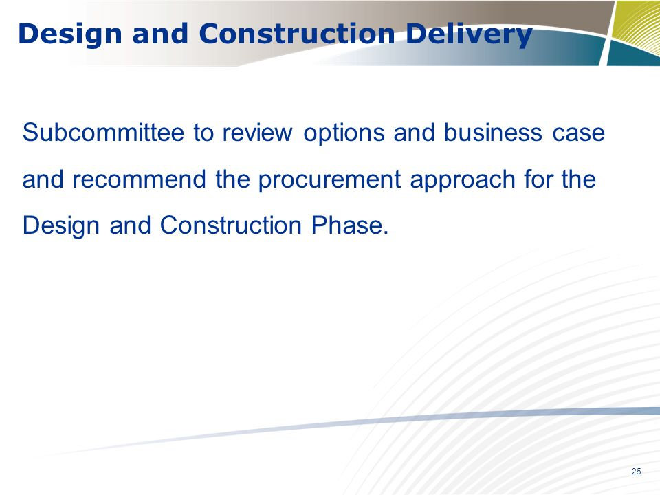25 Subcommittee to review options and business case and recommend the procurement approach for the Design and Construction Phase. Design and Construct