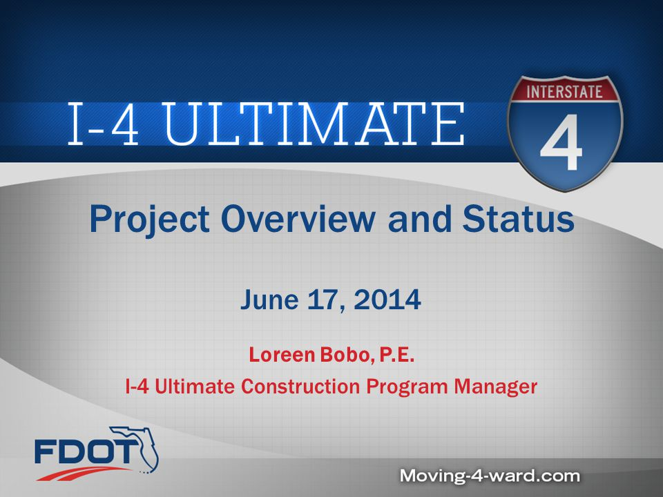 Project Overview and Status June 17, 2014 Loreen Bobo, P.E. I-4 Ultimate Construction Program Manager