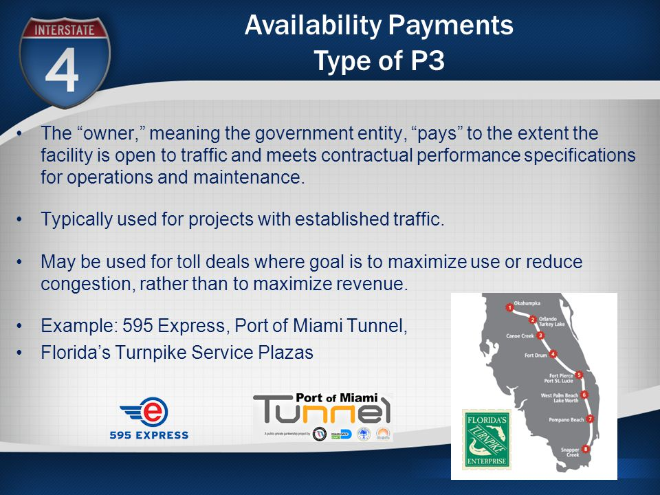 Availability Payments Type of P3 The owner, meaning the government entity, pays to the extent the facility is open to traffic and meets contractual performance specifications for operations and maintenance.