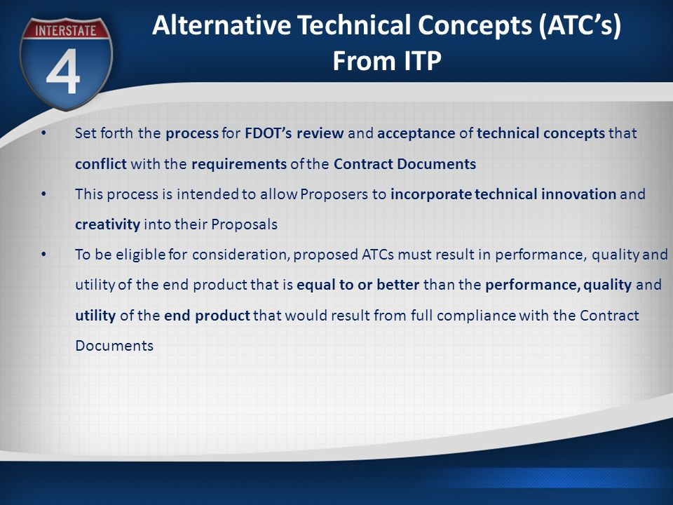 Alternative Technical Concepts (ATC's) From ITP Set forth the process for FDOT's review and acceptance of technical concepts that conflict with the requirements of the Contract Documents This process is intended to allow Proposers to incorporate technical innovation and creativity into their Proposals To be eligible for consideration, proposed ATCs must result in performance, quality and utility of the end product that is equal to or better than the performance, quality and utility of the end product that would result from full compliance with the Contract Documents