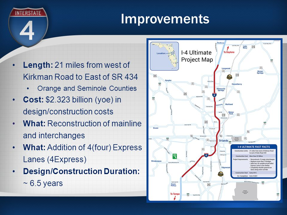 Improvements Length: 21 miles from west of Kirkman Road to East of SR 434 Orange and Seminole Counties Cost: $2.323 billion (yoe) in design/construction costs What: Reconstruction of mainline and interchanges What: Addition of 4(four) Express Lanes (4Express) Design/Construction Duration: ~ 6.5 years