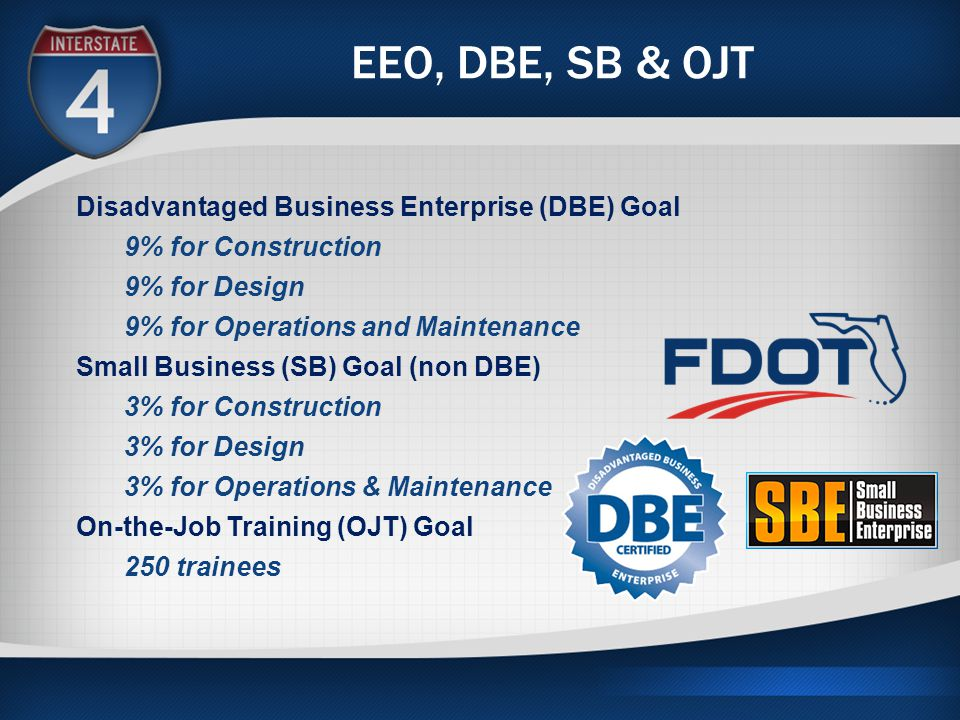 EEO, DBE, SB & OJT Disadvantaged Business Enterprise (DBE) Goal 9% for Construction 9% for Design 9% for Operations and Maintenance Small Business (SB