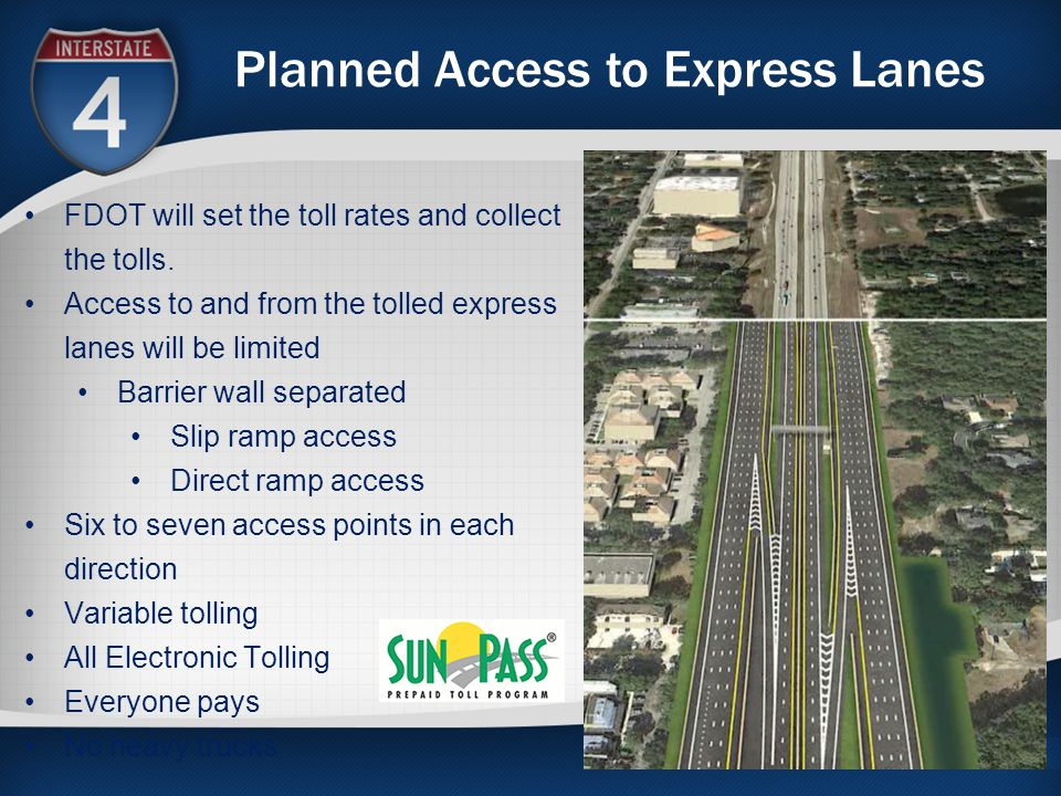 Planned Access to Express Lanes FDOT will set the toll rates and collect the tolls. Access to and from the tolled express lanes will be limited Barrie