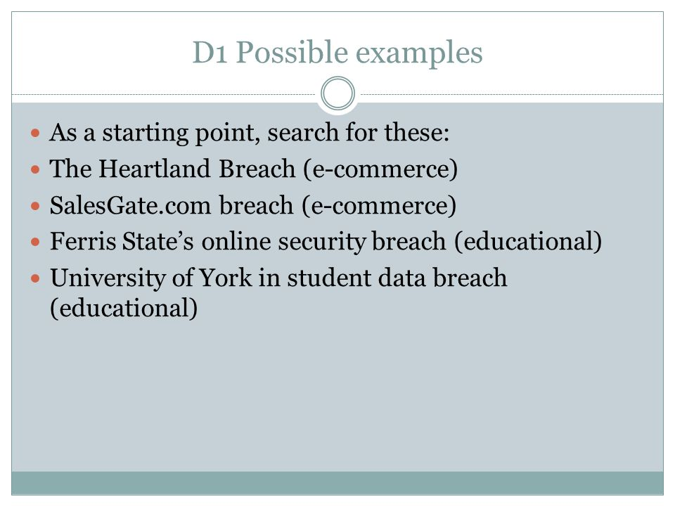 D1 Possible examples As a starting point, search for these: The Heartland Breach (e-commerce) SalesGate.com breach (e-commerce) Ferris State's online