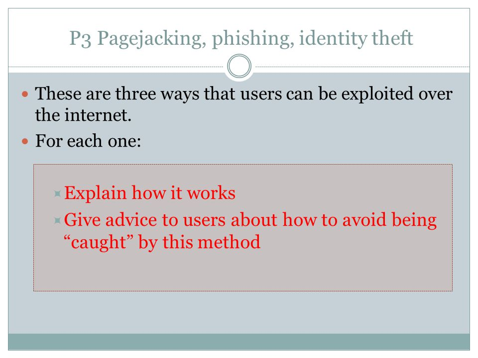 P3 Pagejacking, phishing, identity theft These are three ways that users can be exploited over the internet. For each one:  Explain how it works  Gi