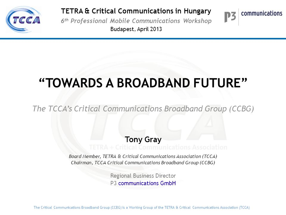 The Critical Communications Broadband Group (CCBG) is a Working Group of the TETRA & Critical Communications Association (TCCA) TOWARDS A BROADBAND FUTURE The TCCA's Critical Communications Broadband Group (CCBG) Tony Gray Board Member, TETRA & Critical Communications Association (TCCA) Chairman, TCCA Critical Communications Broadband Group (CCBG) Regional Business Director P3 communications GmbH TETRA & Critical Communications in Hungary 6 th Professional Mobile Communications Workshop Budapest, April 2013