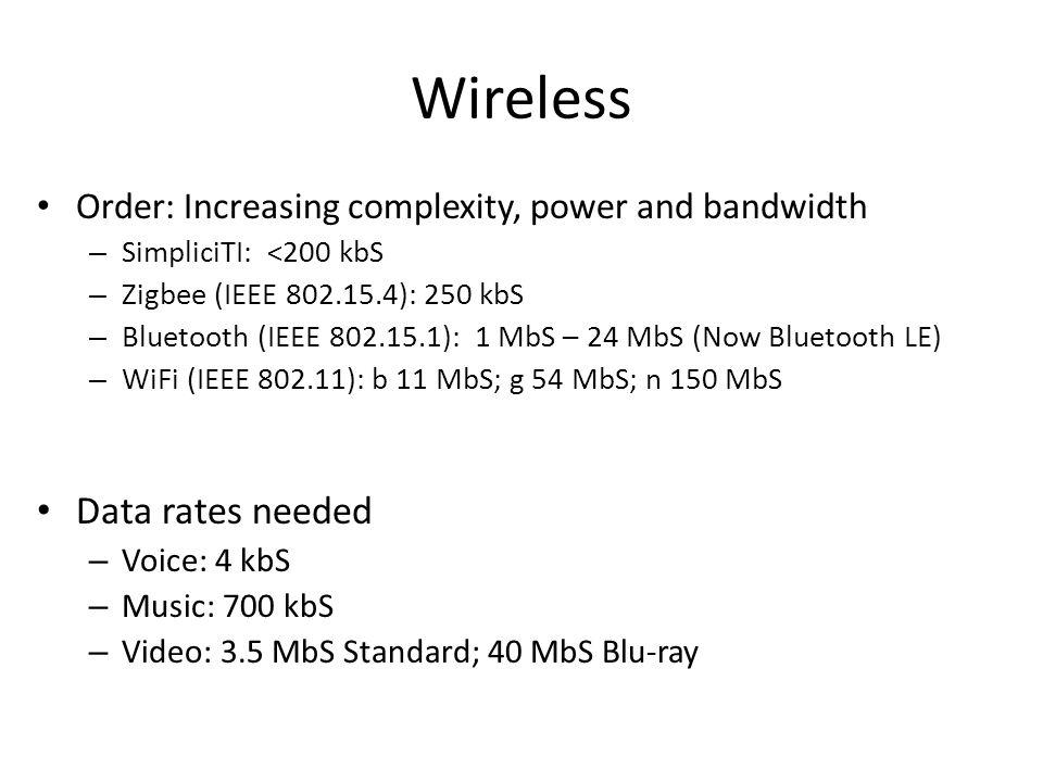 Wireless Order: Increasing complexity, power and bandwidth – SimpliciTI: <200 kbS – Zigbee (IEEE 802.15.4): 250 kbS – Bluetooth (IEEE 802.15.1): 1 MbS