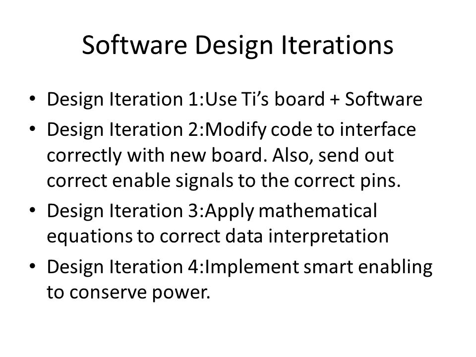 Software Design Iterations Design Iteration 1:Use Ti's board + Software Design Iteration 2:Modify code to interface correctly with new board.