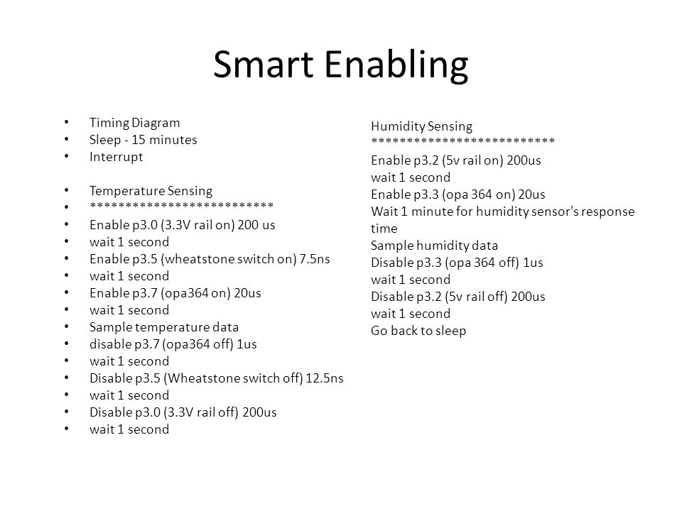 Smart Enabling Timing Diagram Sleep - 15 minutes Interrupt Temperature Sensing ************************** Enable p3.0 (3.3V rail on) 200 us wait 1 second Enable p3.5 (wheatstone switch on) 7.5ns wait 1 second Enable p3.7 (opa364 on) 20us wait 1 second Sample temperature data disable p3.7 (opa364 off) 1us wait 1 second Disable p3.5 (Wheatstone switch off) 12.5ns wait 1 second Disable p3.0 (3.3V rail off) 200us wait 1 second Humidity Sensing ************************** Enable p3.2 (5v rail on) 200us wait 1 second Enable p3.3 (opa 364 on) 20us Wait 1 minute for humidity sensor s response time Sample humidity data Disable p3.3 (opa 364 off) 1us wait 1 second Disable p3.2 (5v rail off) 200us wait 1 second Go back to sleep