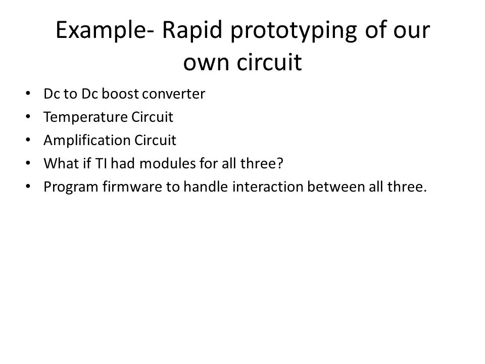 Example- Rapid prototyping of our own circuit Dc to Dc boost converter Temperature Circuit Amplification Circuit What if TI had modules for all three.