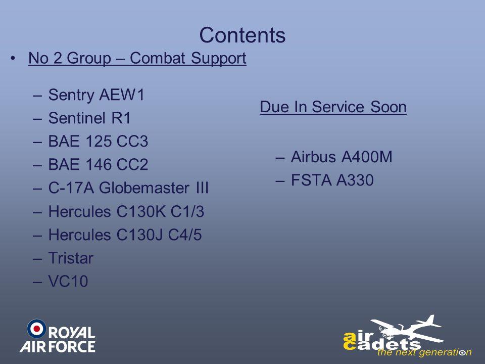 Contents –Sentry AEW1 –Sentinel R1 –BAE 125 CC3 –BAE 146 CC2 –C-17A Globemaster III –Hercules C130K C1/3 –Hercules C130J C4/5 –Tristar –VC10 –Airbus A