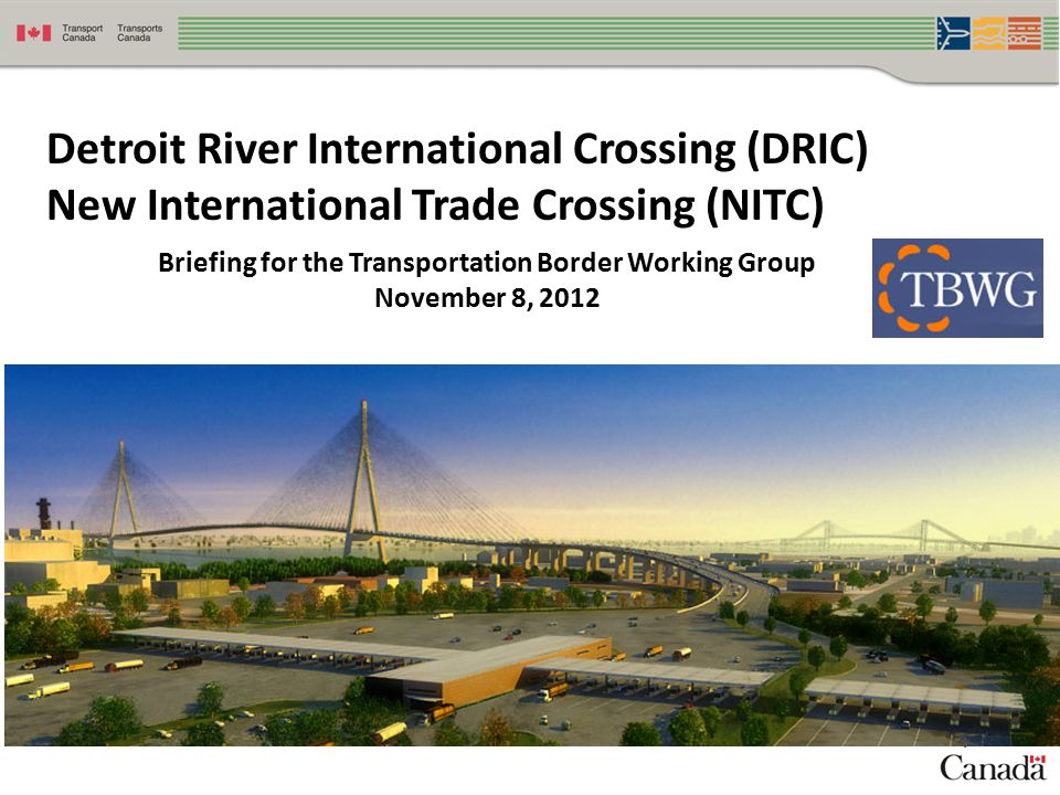 1 Detroit River International Crossing (DRIC) New International Trade Crossing (NITC) Briefing for the Transportation Border Working Group November 8, 2012