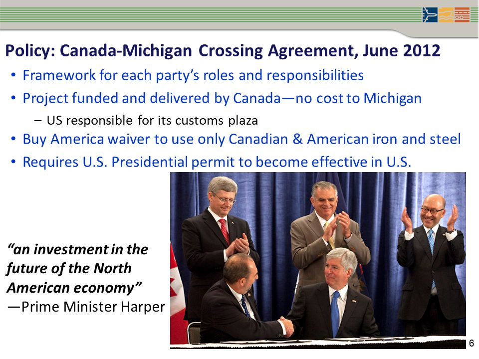 6 Policy: Canada-Michigan Crossing Agreement, June 2012 Framework for each party's roles and responsibilities Project funded and delivered by Canada—no cost to Michigan –US responsible for its customs plaza Buy America waiver to use only Canadian & American iron and steel Requires U.S.