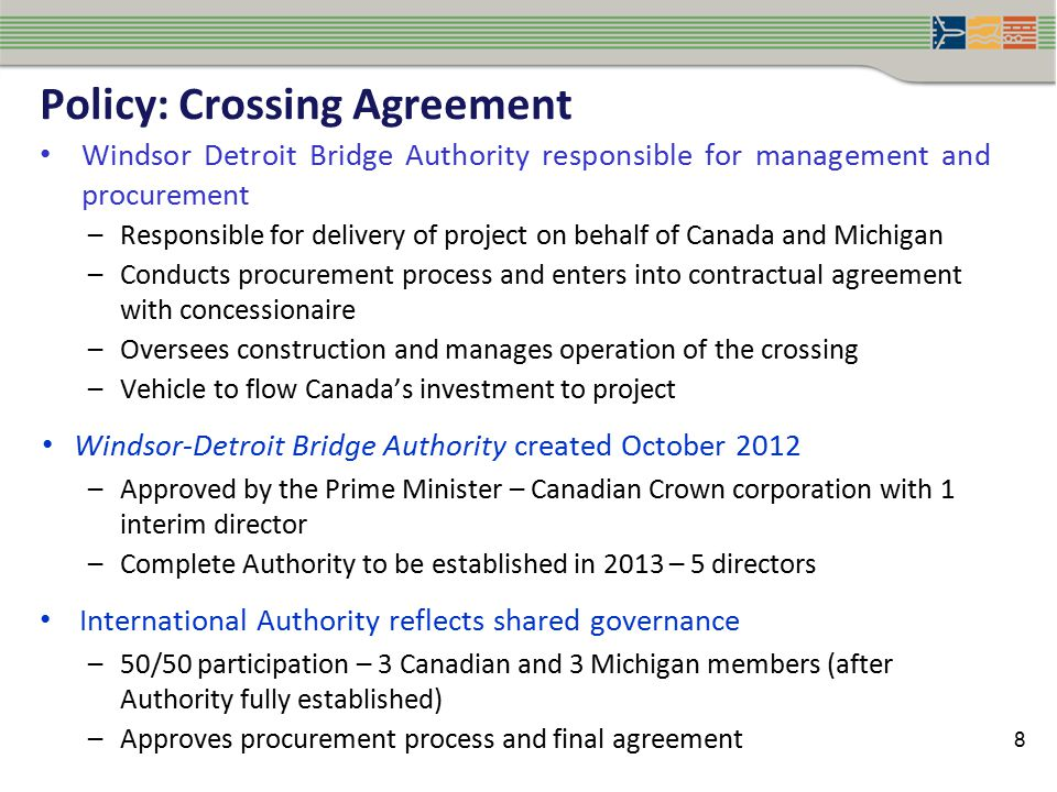 Policy: Crossing Agreement Windsor Detroit Bridge Authority responsible for management and procurement –Responsible for delivery of project on behalf of Canada and Michigan –Conducts procurement process and enters into contractual agreement with concessionaire –Oversees construction and manages operation of the crossing –Vehicle to flow Canada's investment to project Windsor-Detroit Bridge Authority created October 2012 –Approved by the Prime Minister – Canadian Crown corporation with 1 interim director –Complete Authority to be established in 2013 – 5 directors International Authority reflects shared governance –50/50 participation – 3 Canadian and 3 Michigan members (after Authority fully established) –Approves procurement process and final agreement 8
