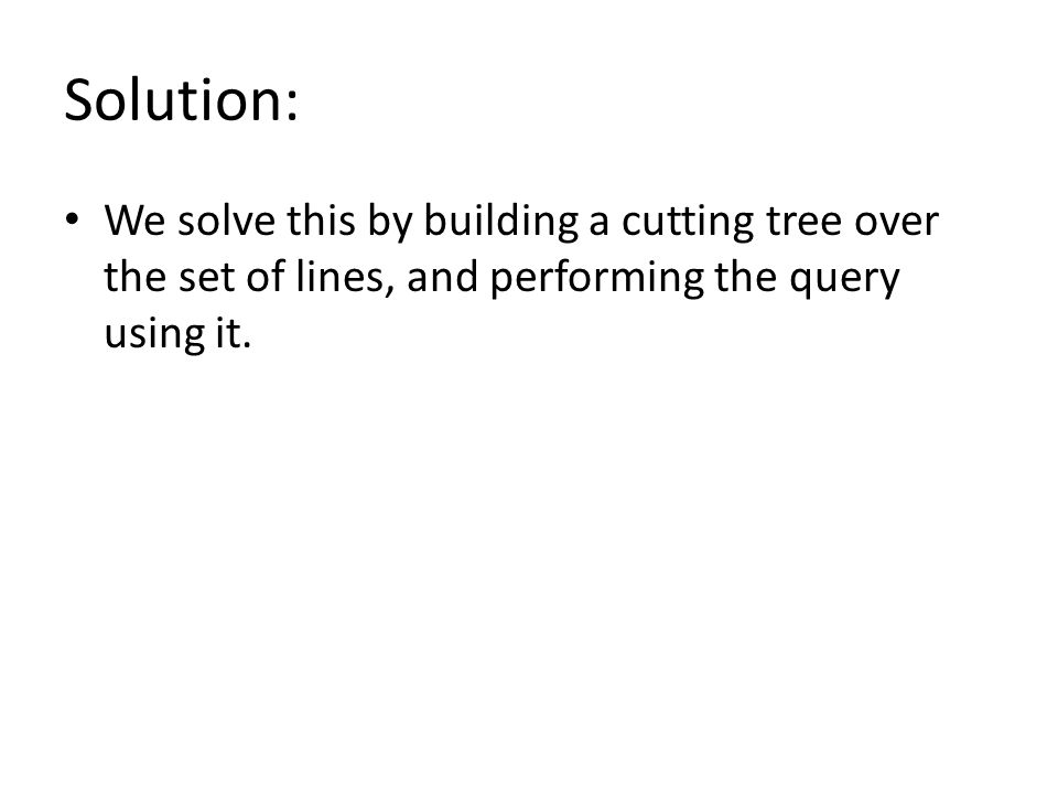 Solution: We solve this by building a cutting tree over the set of lines, and performing the query using it.