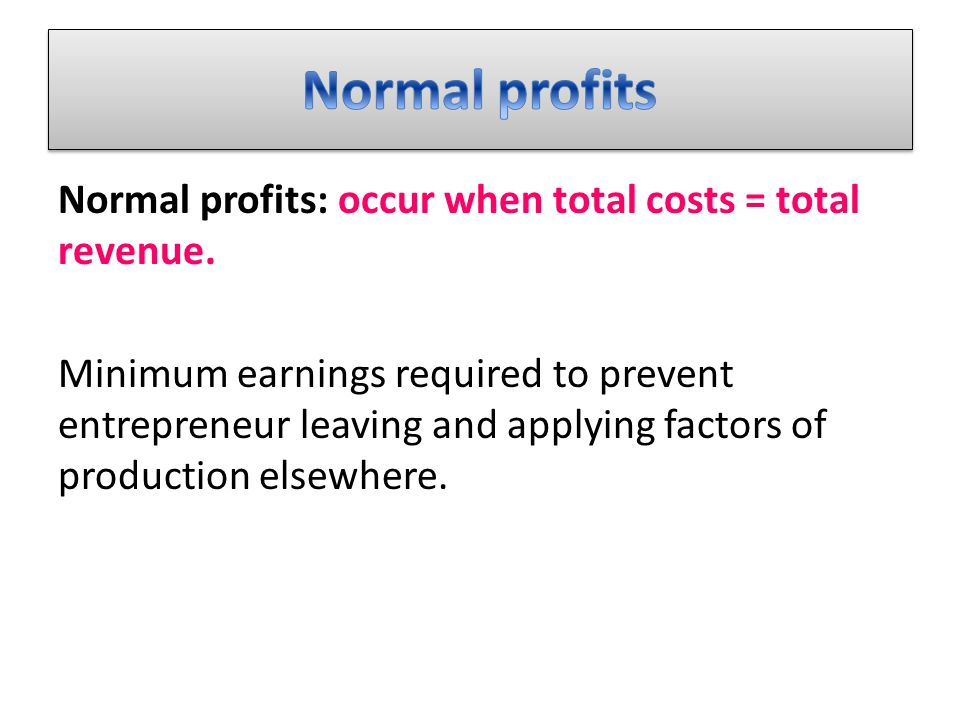 Normal profits: occur when total costs = total revenue.