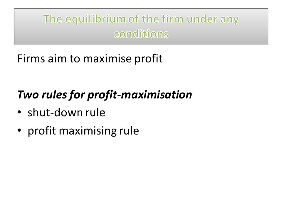 Firms aim to maximise profit Two rules for profit-maximisation shut-down rule profit maximising rule