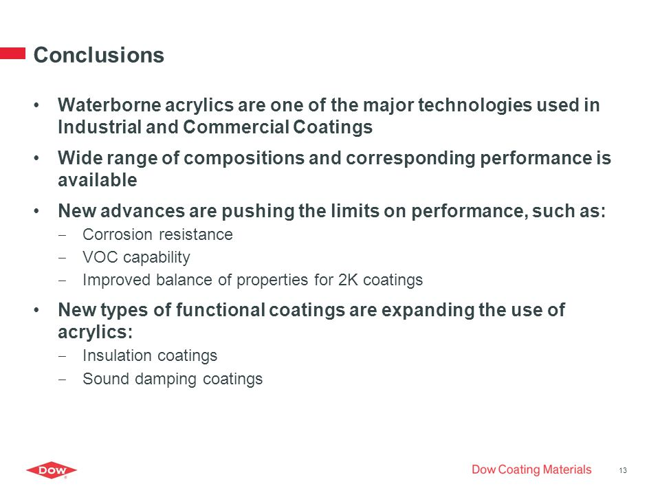 Conclusions Waterborne acrylics are one of the major technologies used in Industrial and Commercial Coatings Wide range of compositions and corresponding performance is available New advances are pushing the limits on performance, such as: ‒ Corrosion resistance ‒ VOC capability ‒ Improved balance of properties for 2K coatings New types of functional coatings are expanding the use of acrylics: ‒ Insulation coatings ‒ Sound damping coatings 13