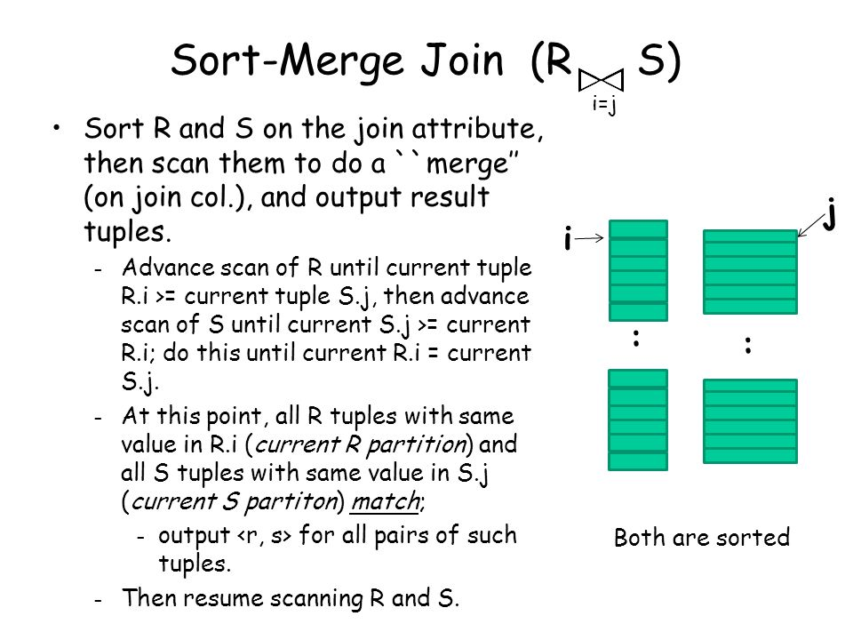 Sort-Merge Join (R S) Sort R and S on the join attribute, then scan them to do a ``merge'' (on join col.), and output result tuples.
