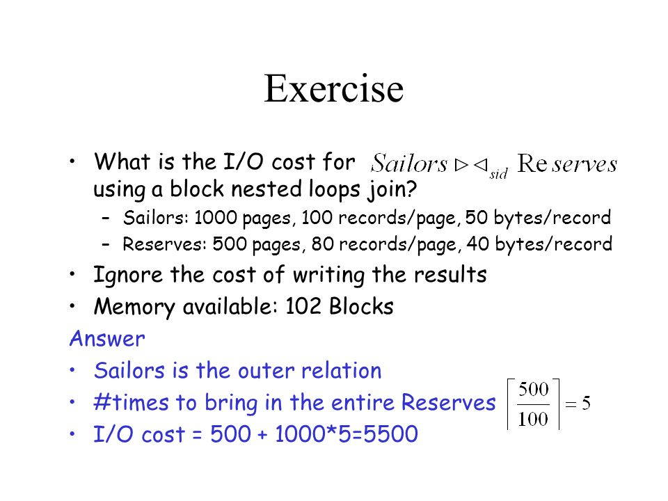 Exercise What is the I/O cost for using a block nested loops join.