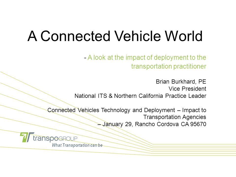 What Transportation can be A Connected Vehicle World - A look at the impact of deployment to the transportation practitioner Brian Burkhard, PE Vice P
