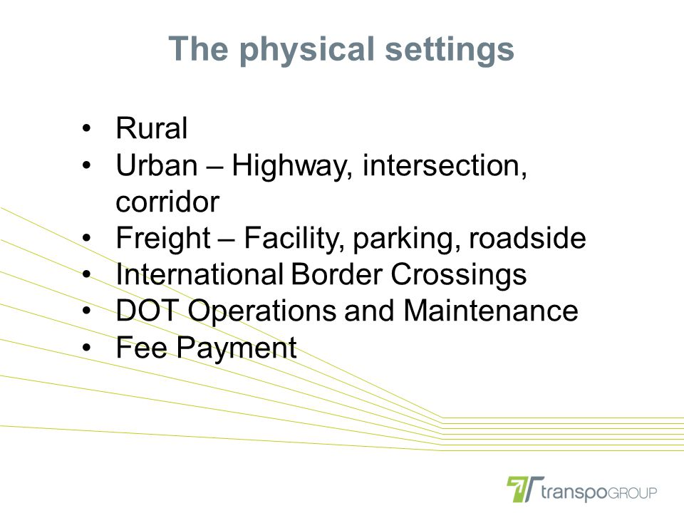 The physical settings Rural Urban – Highway, intersection, corridor Freight – Facility, parking, roadside International Border Crossings DOT Operation