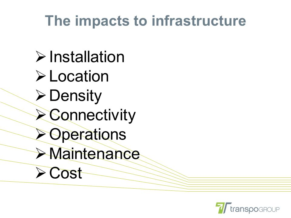 The impacts to infrastructure  Installation  Location  Density  Connectivity  Operations  Maintenance  Cost