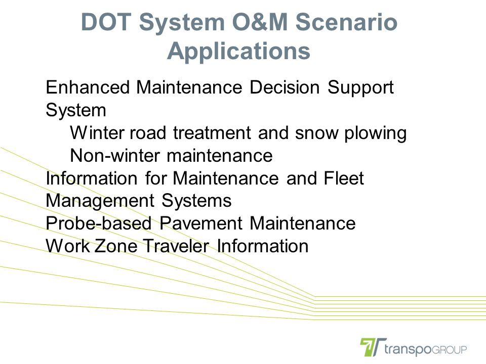 DOT System O&M Scenario Applications Enhanced Maintenance Decision Support System Winter road treatment and snow plowing Non-winter maintenance Inform
