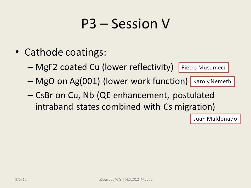 P3 – Session V Cathode coatings: – MgF2 coated Cu (lower reflectivity) – MgO on Ag(001) (lower work function) – CsBr on Cu, Nb (QE enhancement, postulated intraband states combined with Cs migration) Juan Maldonado Pietro Musumeci Karoly Nemeth 3/5/12eSources WG | FLS2012 @ JLab