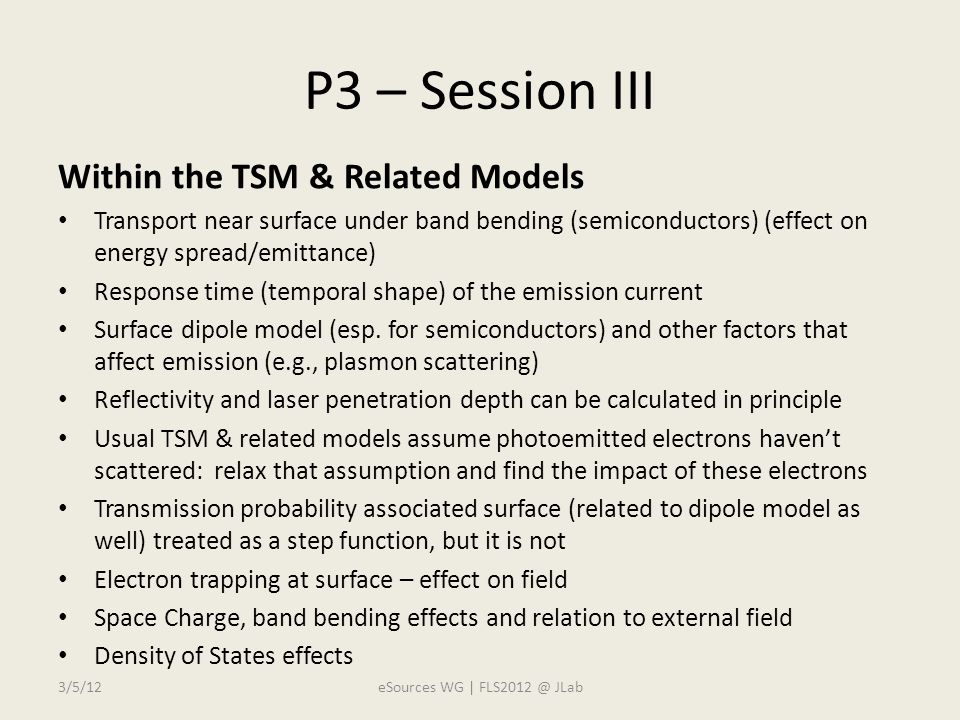 P3 – Session III Within the TSM & Related Models Transport near surface under band bending (semiconductors) (effect on energy spread/emittance) Response time (temporal shape) of the emission current Surface dipole model (esp.