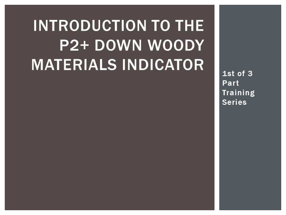 1st of 3 Part Training Series Christopher Woodall INTRODUCTION TO THE P2+ DOWN WOODY MATERIALS INDICATOR