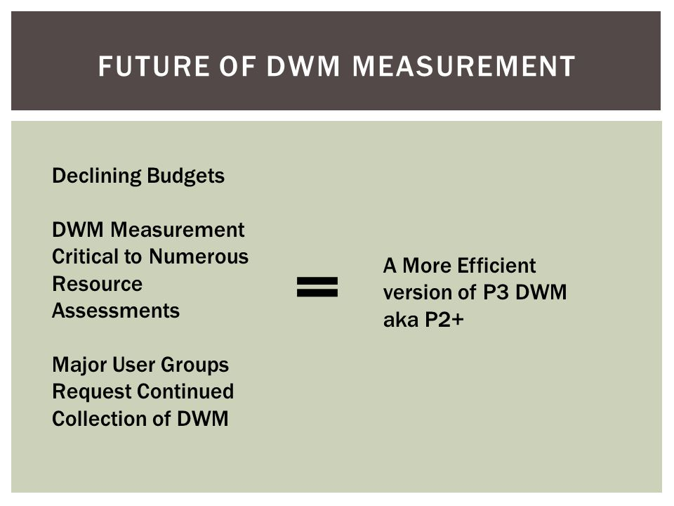 FUTURE OF DWM MEASUREMENT Declining Budgets DWM Measurement Critical to Numerous Resource Assessments Major User Groups Request Continued Collection of DWM = A More Efficient version of P3 DWM aka P2+