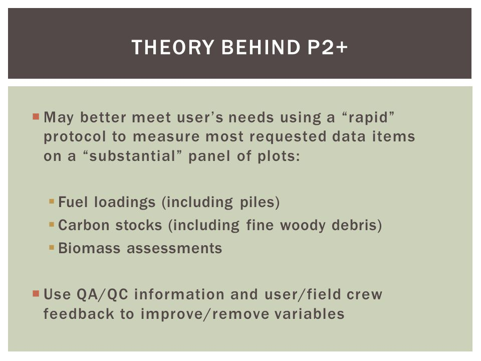 THEORY BEHIND P2+  May better meet user's needs using a rapid protocol to measure most requested data items on a substantial panel of plots:  Fuel loadings (including piles)  Carbon stocks (including fine woody debris)  Biomass assessments  Use QA/QC information and user/field crew feedback to improve/remove variables